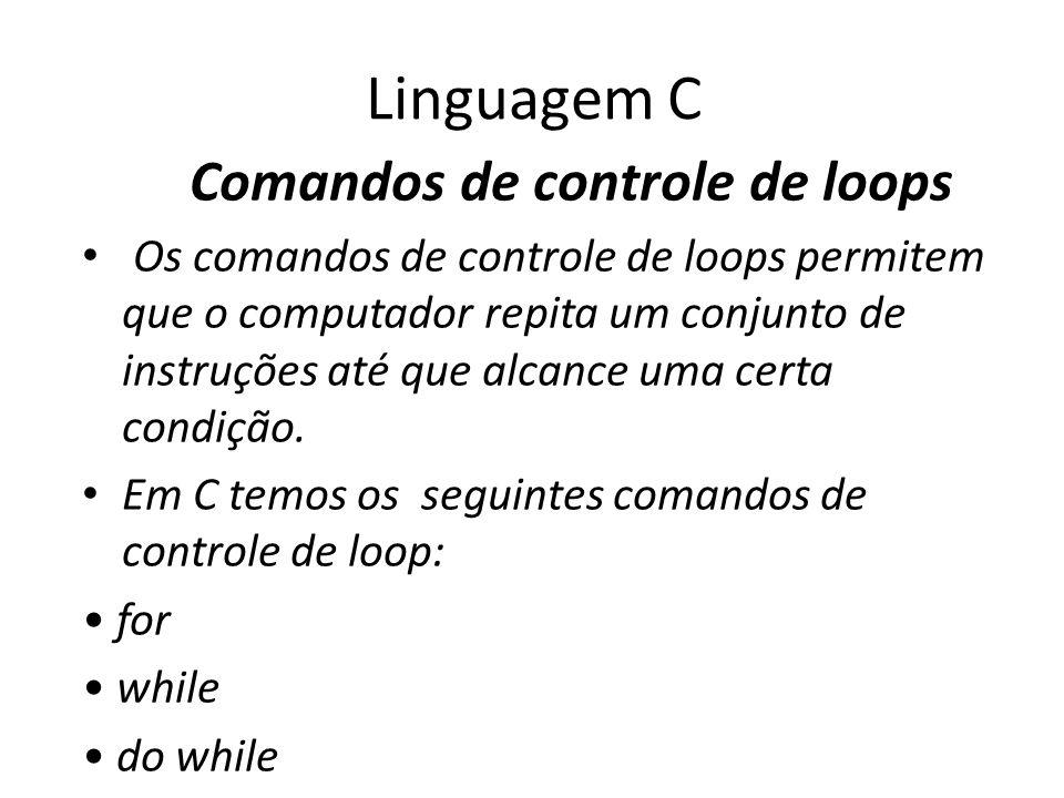 Linguagem C Comandos de controle de loops Os comandos de controle de loops permitem que o computador repita um conjunto de instruções até que alcance