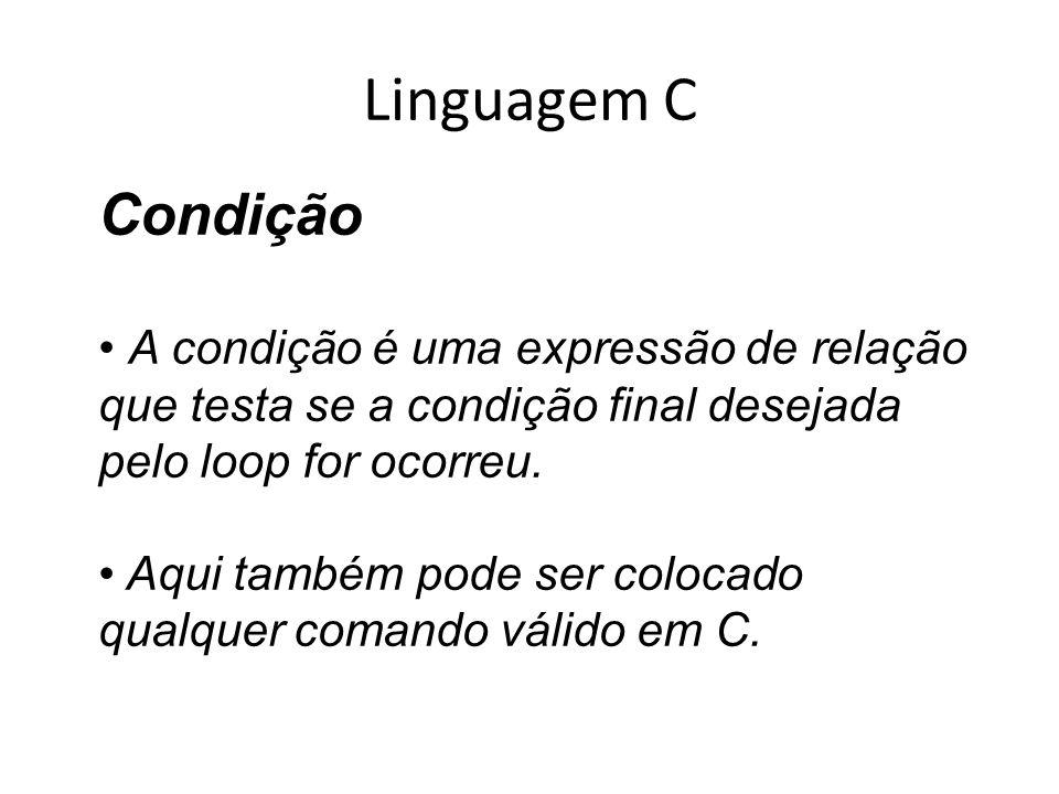 Linguagem C Condição A condição é uma expressão de relação que testa se a condição final desejada pelo loop for ocorreu. Aqui também pode ser colocado