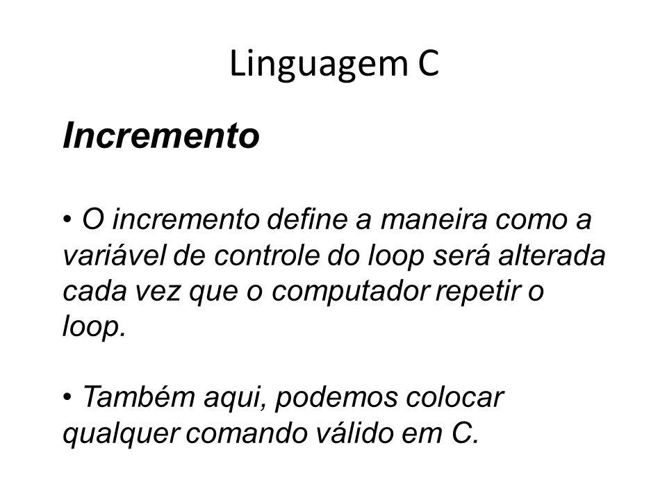 Linguagem C Incremento O incremento define a maneira como a variável de controle do loop será alterada cada vez que o computador repetir o loop. També