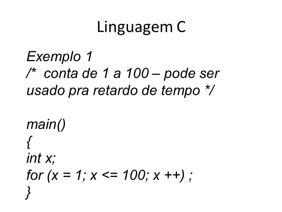 Linguagem C Exemplo 1 /* conta de 1 a 100 – pode ser usado pra retardo de tempo */ main() { int x; for (x = 1; x <= 100; x ++) ; }