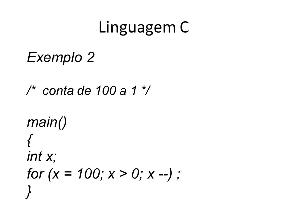 Linguagem C Exemplo 2 /* conta de 100 a 1 */ main() { int x; for (x = 100; x > 0; x --) ; }