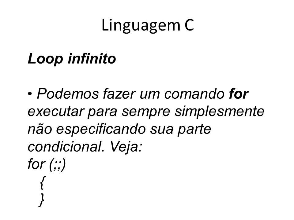 Linguagem C Loop infinito Podemos fazer um comando for executar para sempre simplesmente não especificando sua parte condicional. Veja: for (;;) { }