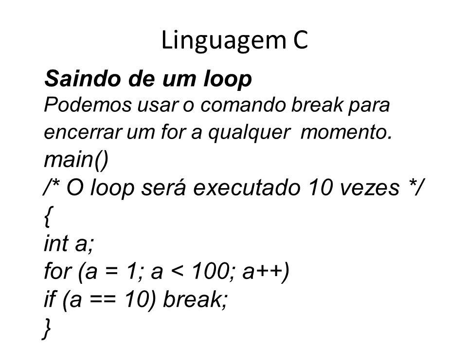 Linguagem C Saindo de um loop Podemos usar o comando break para encerrar um for a qualquer momento. main() /* O loop será executado 10 vezes */ { int