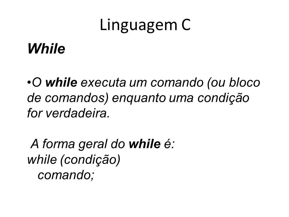Linguagem C While O while executa um comando (ou bloco de comandos) enquanto uma condição for verdadeira. A forma geral do while é: while (condição) c