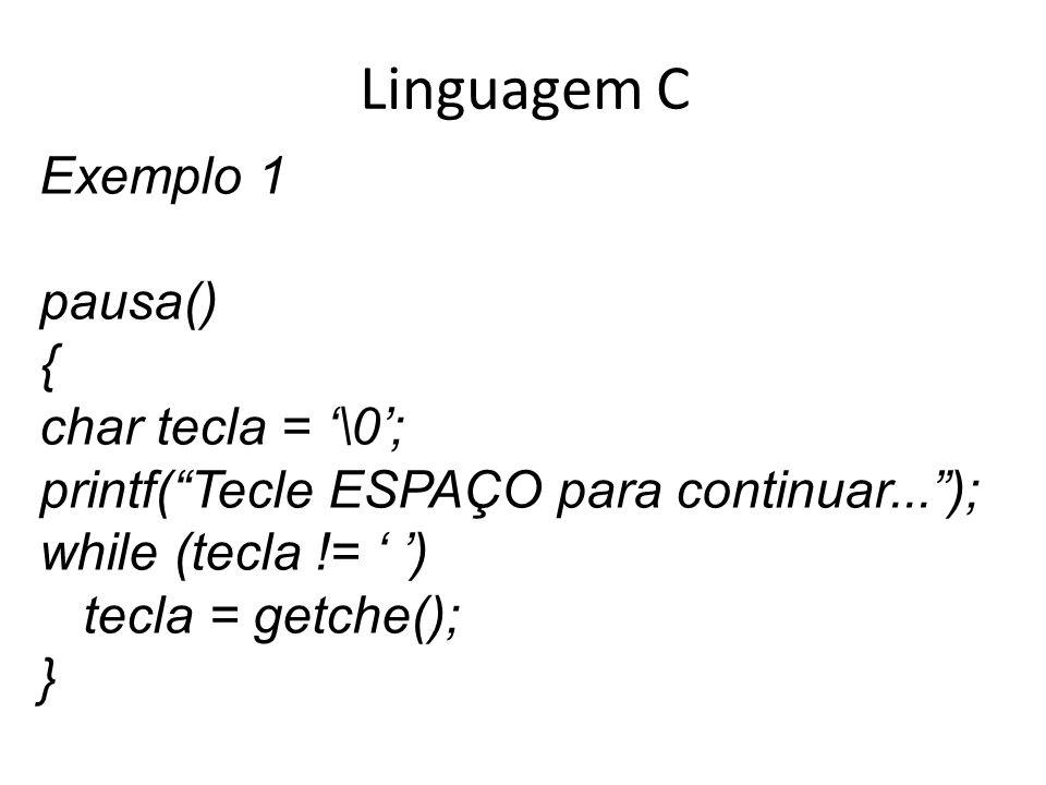 Linguagem C Exemplo 1 pausa() { char tecla = \0; printf(Tecle ESPAÇO para continuar...); while (tecla != ) tecla = getche(); }