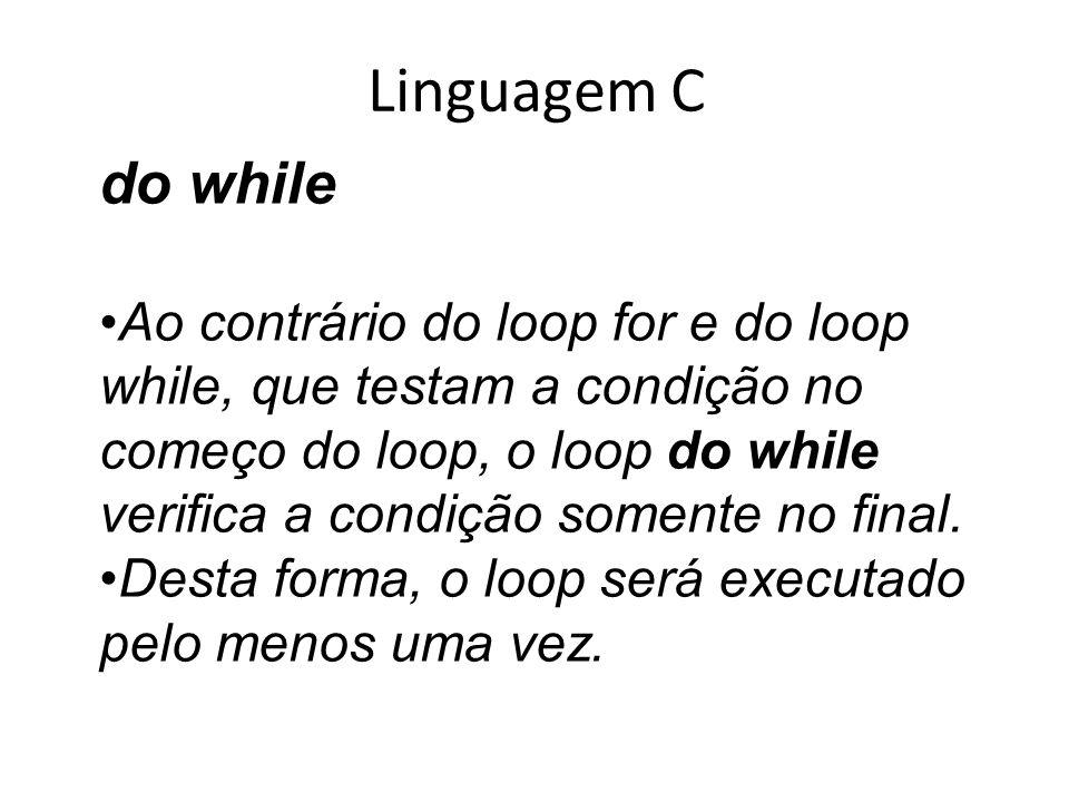 Linguagem C do while Ao contrário do loop for e do loop while, que testam a condição no começo do loop, o loop do while verifica a condição somente no