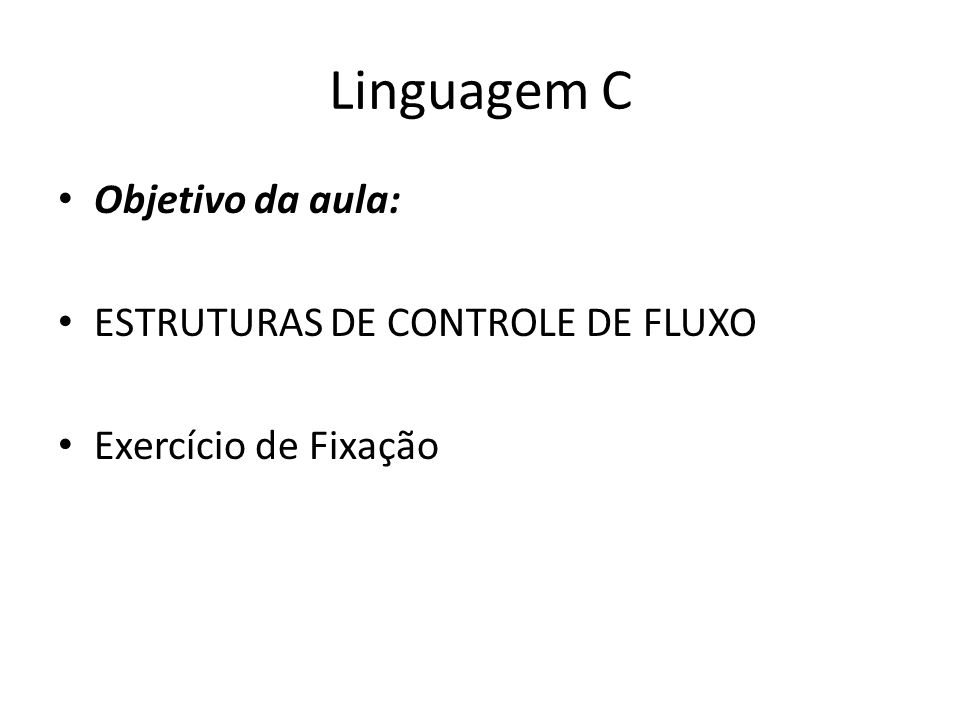 Linguagem C ESTRUTURAS DE CONTROLE DE FLUXO Os comandos de controle de fluxo são a base de qualquer linguagem.