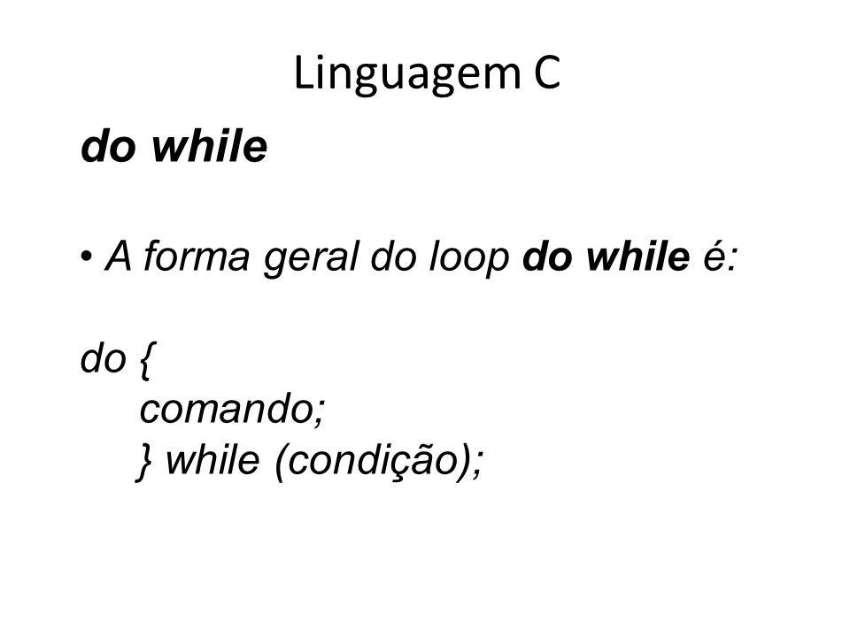 Linguagem C do while A forma geral do loop do while é: do { comando; } while (condição);