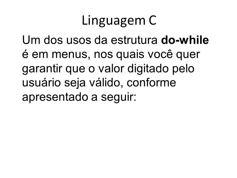Linguagem C Um dos usos da estrutura do-while é em menus, nos quais você quer garantir que o valor digitado pelo usuário seja válido, conforme apresen