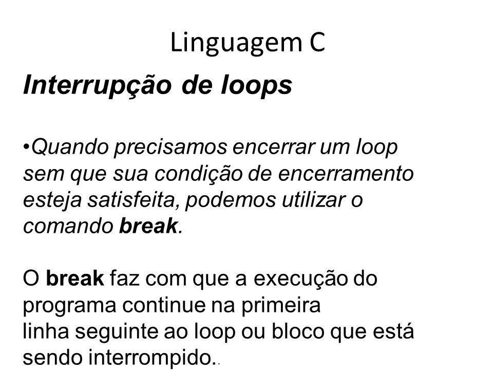 Linguagem C Interrupção de loops Quando precisamos encerrar um loop sem que sua condição de encerramento esteja satisfeita, podemos utilizar o comando