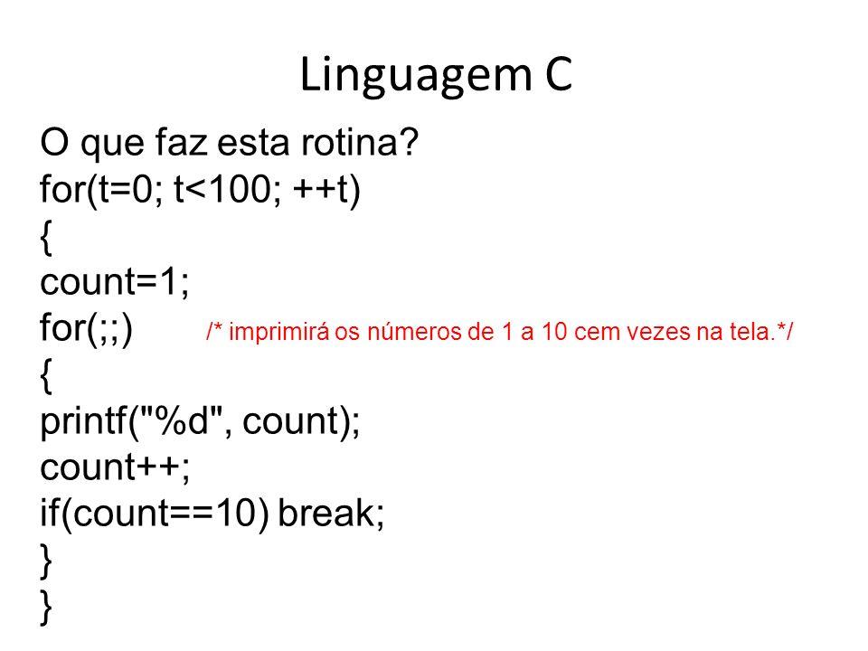 Linguagem C O que faz esta rotina? for(t=0; t<100; ++t) { count=1; for(;;) /* imprimirá os números de 1 a 10 cem vezes na tela.*/ { printf(