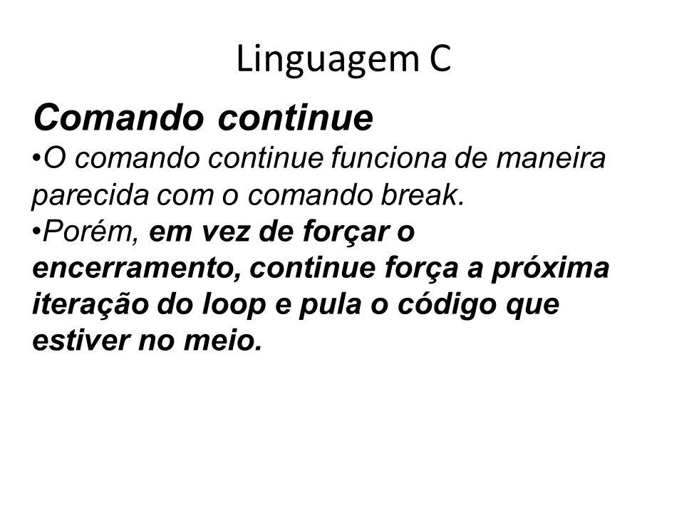 Linguagem C Comando continue O comando continue funciona de maneira parecida com o comando break. Porém, em vez de forçar o encerramento, continue for