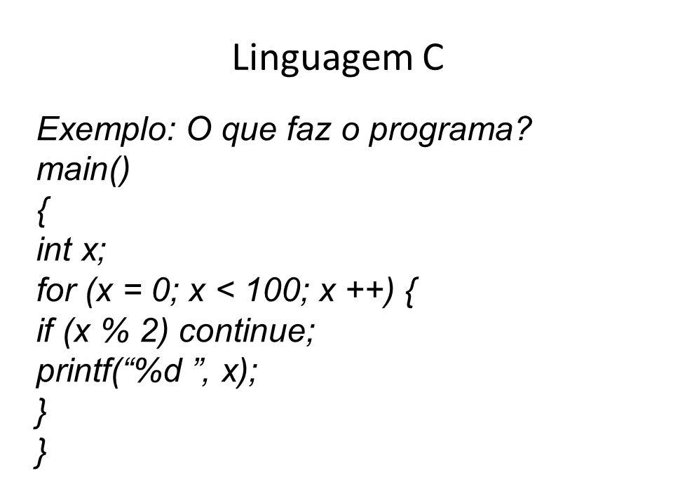 Linguagem C Exemplo: O que faz o programa? main() { int x; for (x = 0; x < 100; x ++) { if (x % 2) continue; printf(%d, x); }