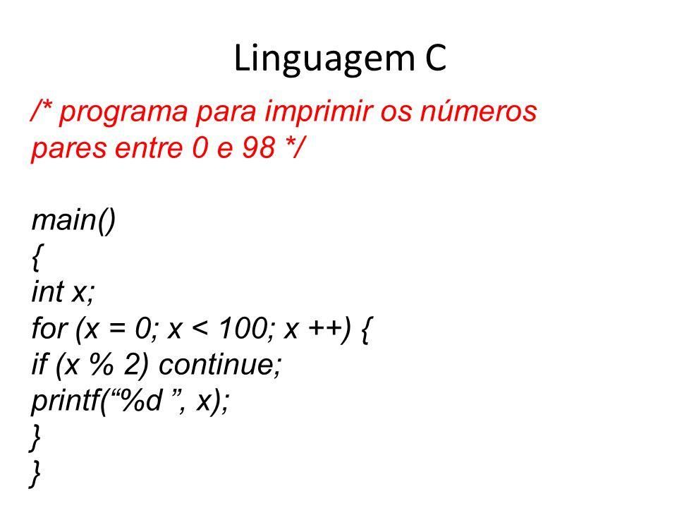 Linguagem C /* programa para imprimir os números pares entre 0 e 98 */ main() { int x; for (x = 0; x < 100; x ++) { if (x % 2) continue; printf(%d, x)