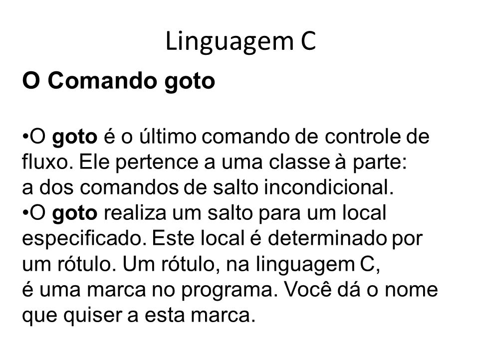 Linguagem C O Comando goto O goto é o último comando de controle de fluxo. Ele pertence a uma classe à parte: a dos comandos de salto incondicional. O
