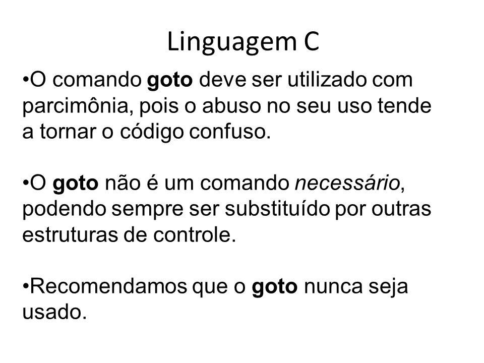 Linguagem C O comando goto deve ser utilizado com parcimônia, pois o abuso no seu uso tende a tornar o código confuso. O goto não é um comando necessá