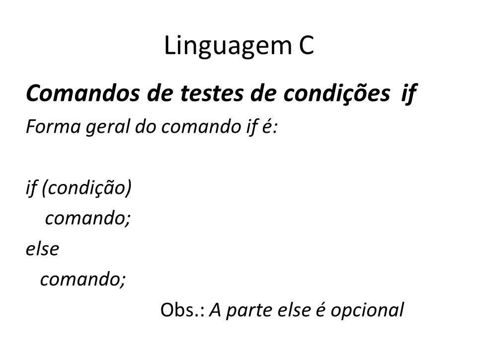 Linguagem C Comandos de testes de condições if Forma geral do comando if é: if (condição) comando; else comando; Obs.: A parte else é opcional