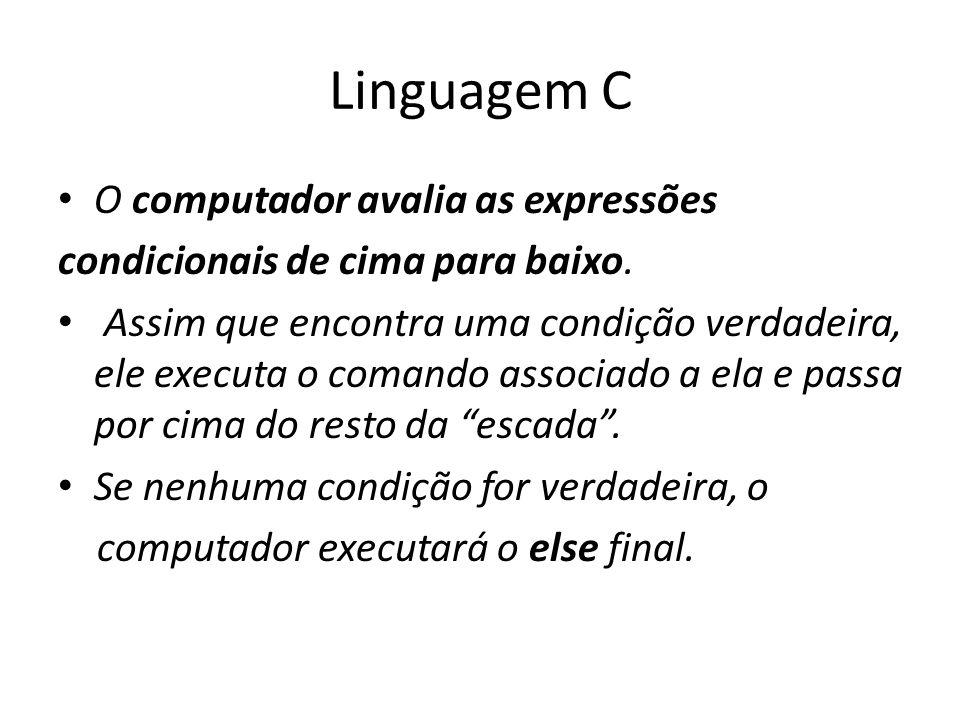Linguagem C O computador avalia as expressões condicionais de cima para baixo. Assim que encontra uma condição verdadeira, ele executa o comando assoc