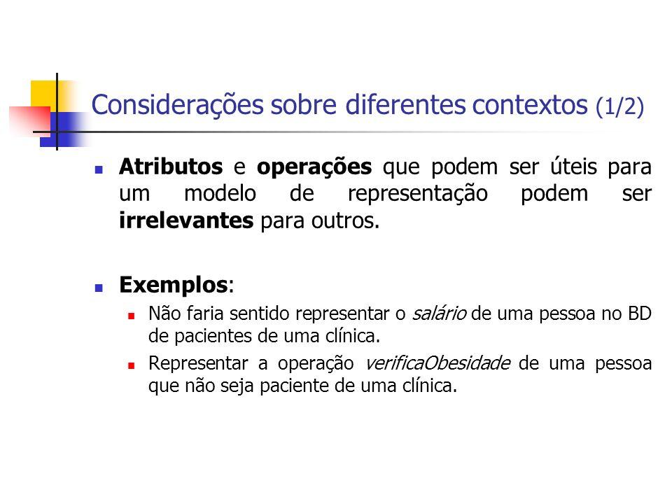 Considerações sobre diferentes contextos (1/2) Atributos e operações que podem ser úteis para um modelo de representação podem ser irrelevantes para o