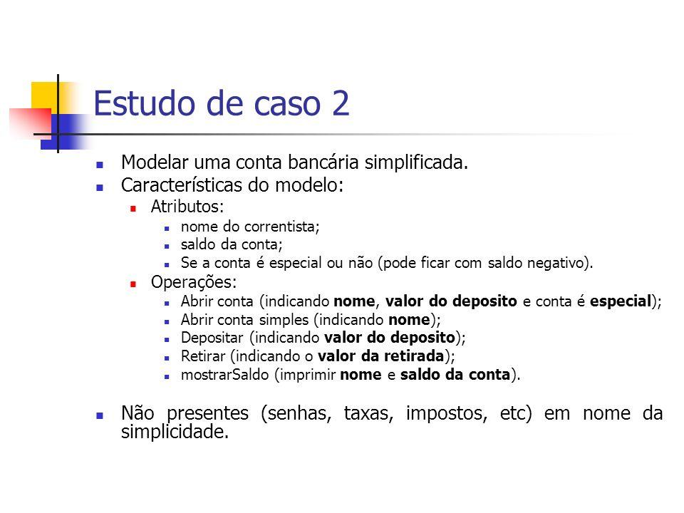 Estudo de caso 2 Modelar uma conta bancária simplificada. Características do modelo: Atributos: nome do correntista; saldo da conta; Se a conta é espe