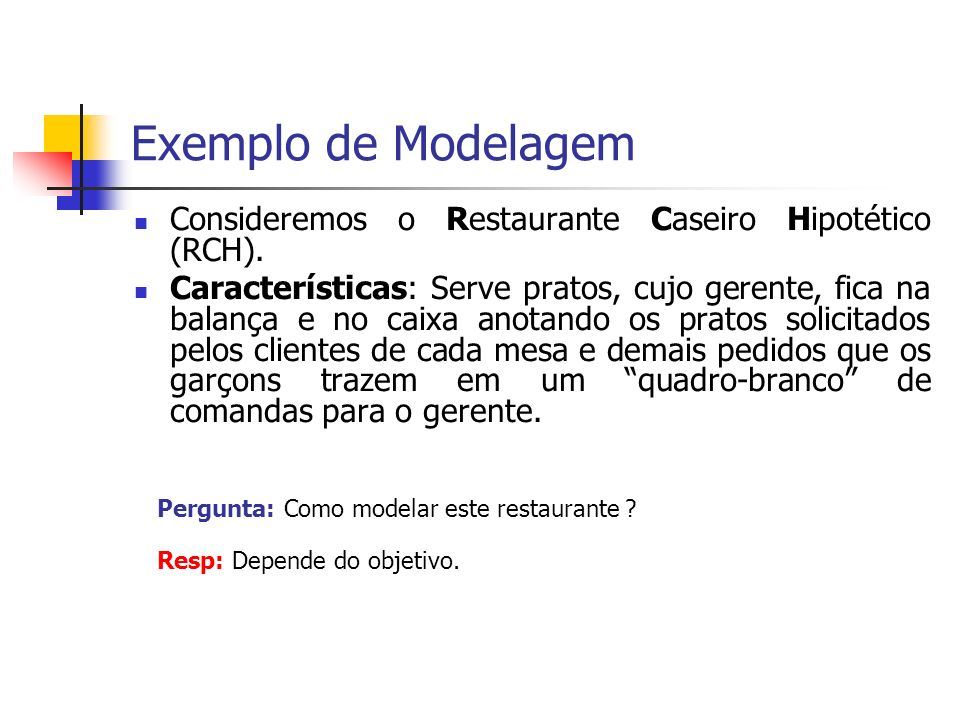 Exemplo de Modelagem Consideremos o Restaurante Caseiro Hipotético (RCH). Características: Serve pratos, cujo gerente, fica na balança e no caixa anot