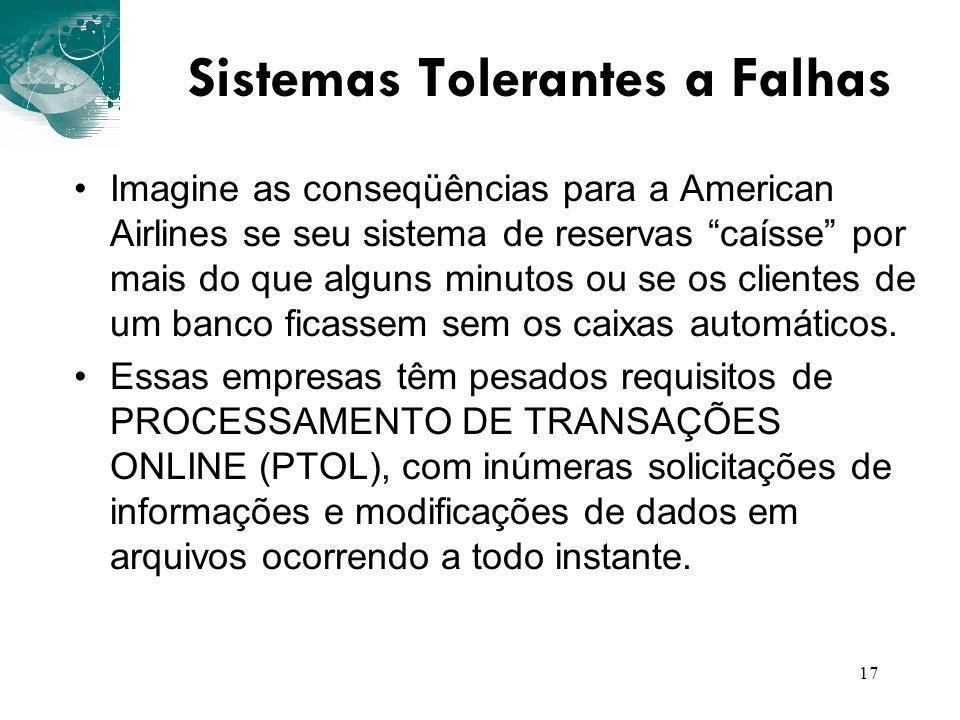 17 Sistemas Tolerantes a Falhas Imagine as conseqüências para a American Airlines se seu sistema de reservas caísse por mais do que alguns minutos ou