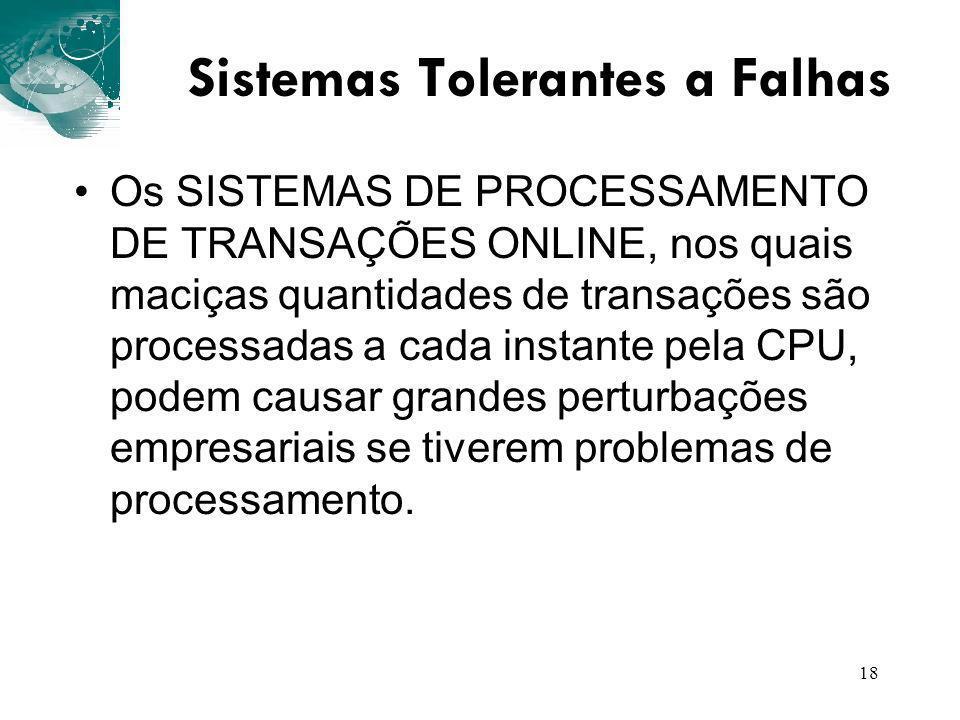 18 Sistemas Tolerantes a Falhas Os SISTEMAS DE PROCESSAMENTO DE TRANSAÇÕES ONLINE, nos quais maciças quantidades de transações são processadas a cada