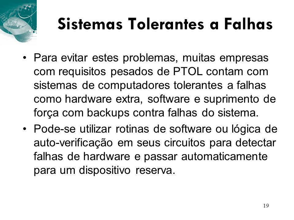 19 Sistemas Tolerantes a Falhas Para evitar estes problemas, muitas empresas com requisitos pesados de PTOL contam com sistemas de computadores tolera