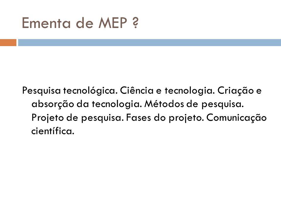 Ementa de MEP ? Pesquisa tecnológica. Ciência e tecnologia. Criação e absorção da tecnologia. Métodos de pesquisa. Projeto de pesquisa. Fases do proje