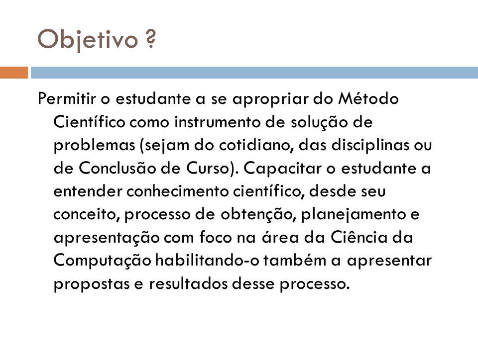 Objetivo ? Permitir o estudante a se apropriar do Método Científico como instrumento de solução de problemas (sejam do cotidiano, das disciplinas ou d