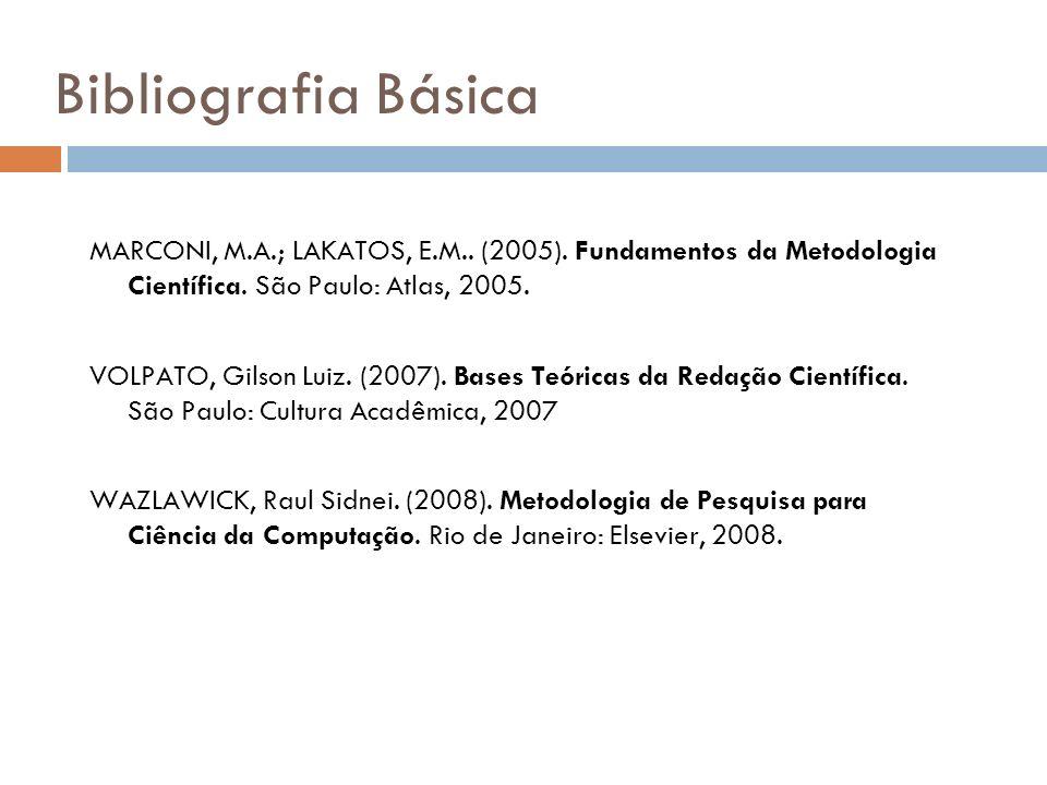 Bibliografia Básica MARCONI, M.A.; LAKATOS, E.M.. (2005). Fundamentos da Metodologia Científica. São Paulo: Atlas, 2005. VOLPATO, Gilson Luiz. (2007).