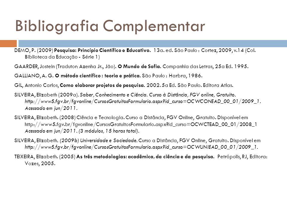 Bibliografia Complementar DEMO, P. (2009) Pesquisa: Princípio Científico e Educativo. 13a. ed. São Paulo : Cortez, 2009, v.14 (Col. Biblioteca da Educ