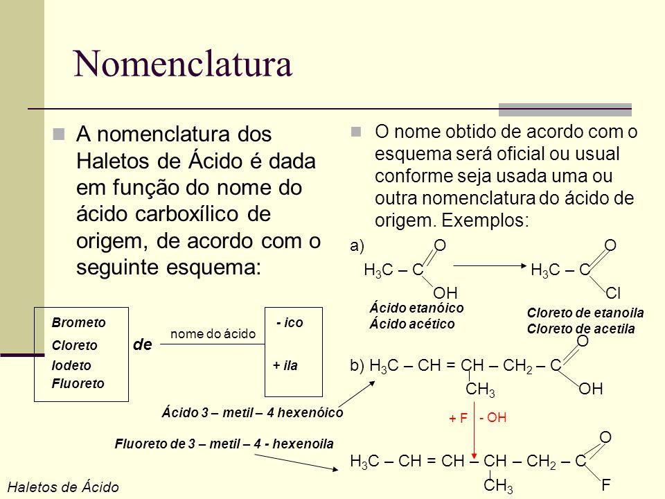 Nomenclatura A nomenclatura dos Haletos de Ácido é dada em função do nome do ácido carboxílico de origem, de acordo com o seguinte esquema: Brometo -