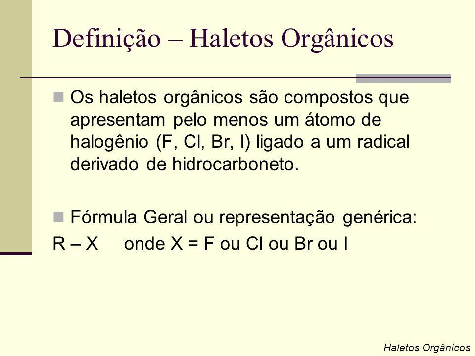 Definição – Haletos Orgânicos Os haletos orgânicos são compostos que apresentam pelo menos um átomo de halogênio (F, Cl, Br, I) ligado a um radical de