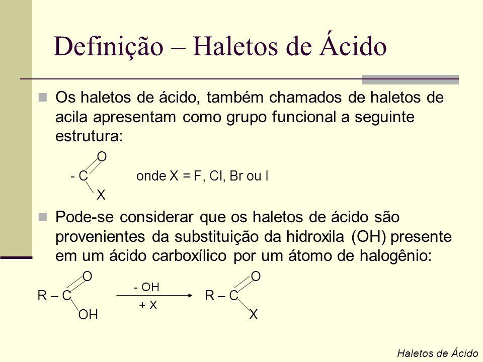 Definição – Haletos de Ácido Os haletos de ácido, também chamados de haletos de acila apresentam como grupo funcional a seguinte estrutura: O - C onde