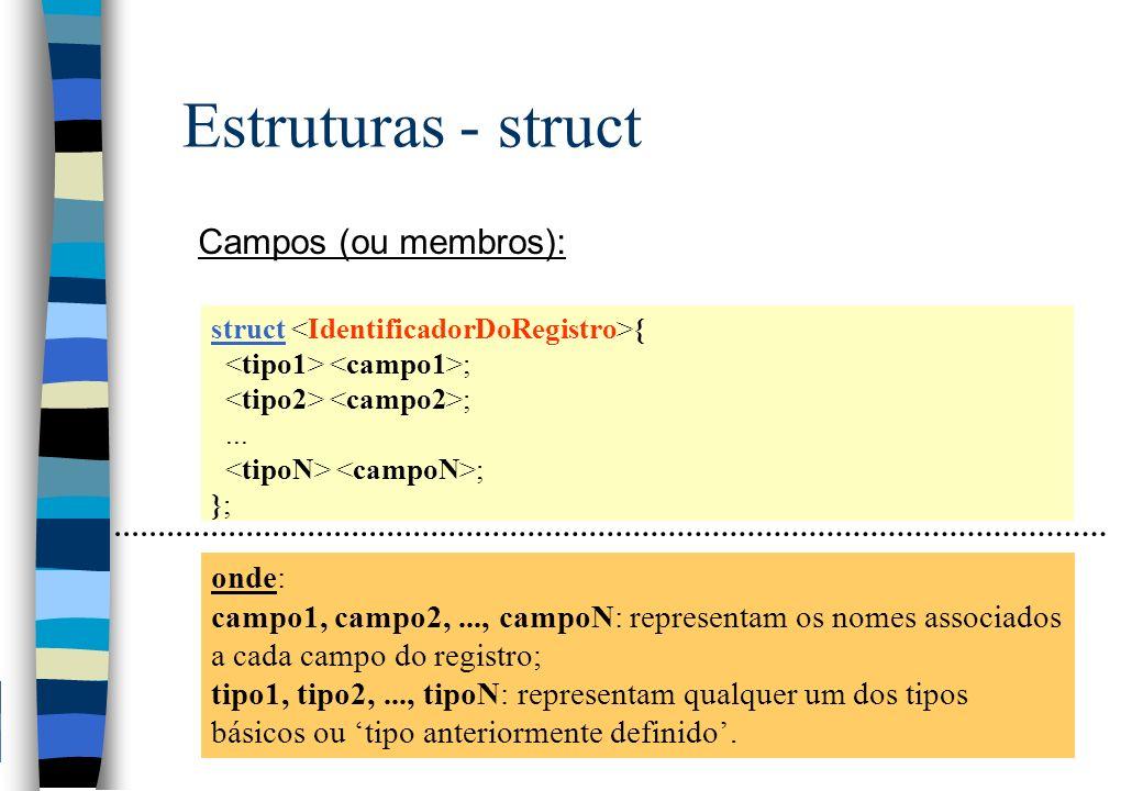 Estruturas - struct Campos (ou membros): struct { ;... ; }; onde: campo1, campo2,..., campoN: representam os nomes associados a cada campo do registro