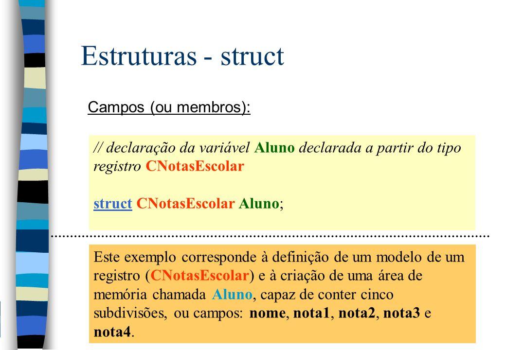 Estruturas - struct Campos (ou membros): // declaração da variável Aluno declarada a partir do tipo registro CNotasEscolar struct CNotasEscolar Aluno;