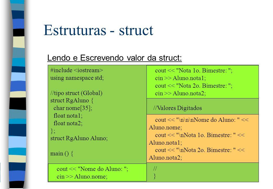 Estruturas - struct Lendo e Escrevendo valor da struct: #include using namespace std; //tipo struct (Global) struct RgAluno { char nome[35]; float not