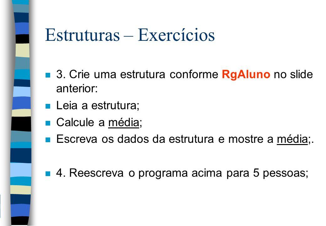 Estruturas – Exercícios n 3. Crie uma estrutura conforme RgAluno no slide anterior: n Leia a estrutura; n Calcule a média; n Escreva os dados da estru