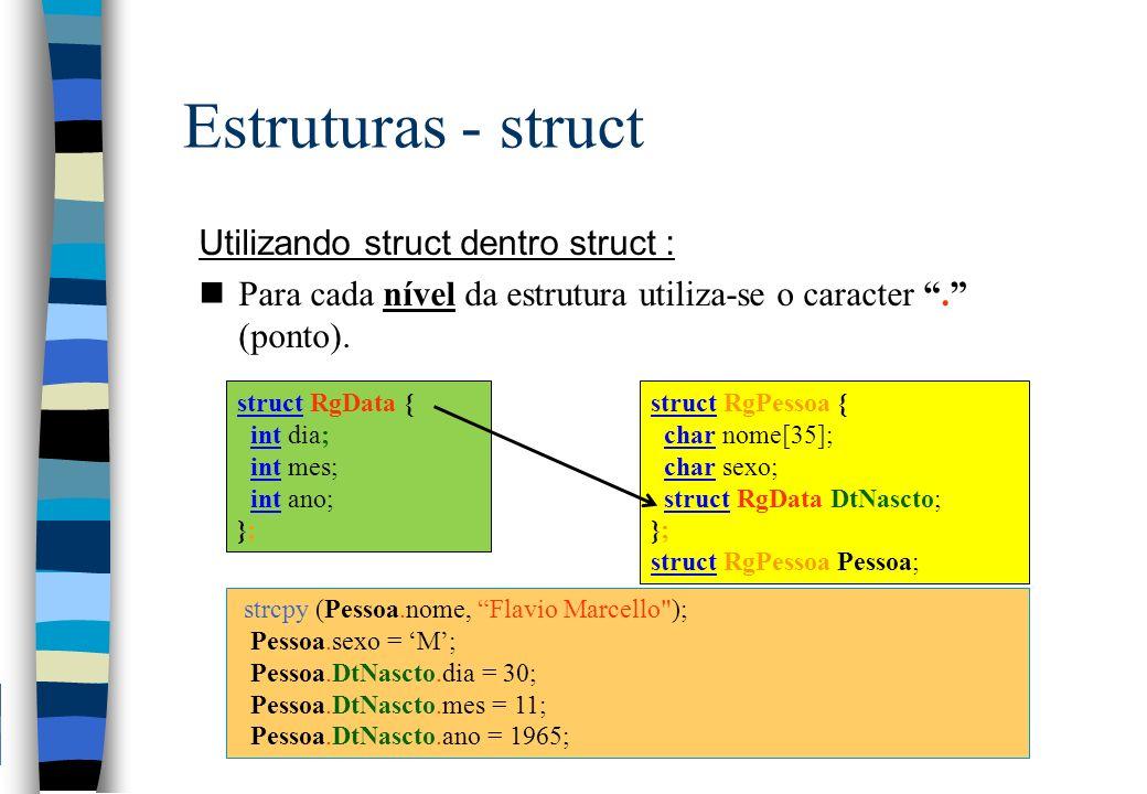 Estruturas - struct Utilizando struct dentro struct : nPara cada nível da estrutura utiliza-se o caracter. (ponto). struct RgData { int dia; int mes;