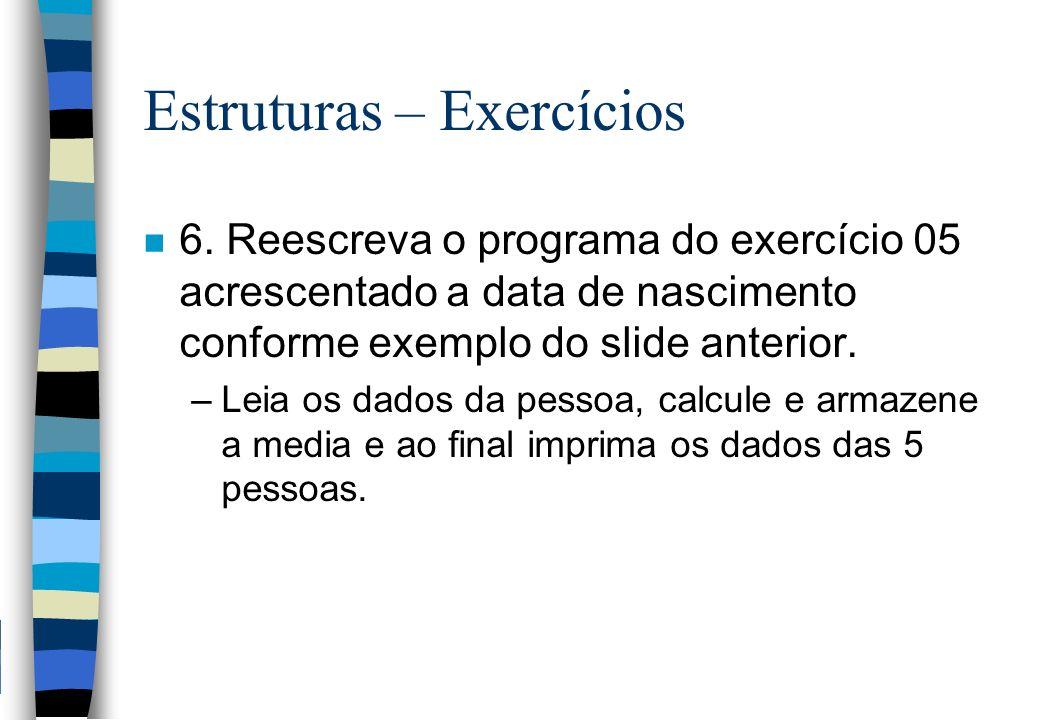 Estruturas – Exercícios n 6. Reescreva o programa do exercício 05 acrescentado a data de nascimento conforme exemplo do slide anterior. –Leia os dados