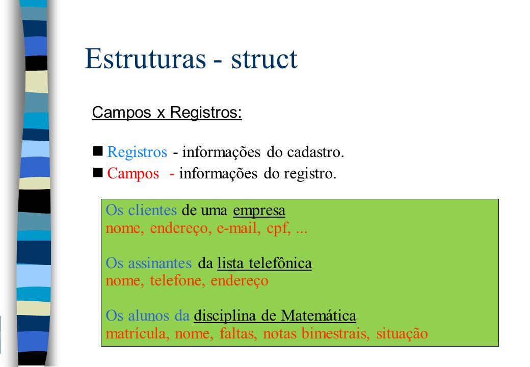 Estruturas - struct Campos do registro declarados como vetor: nPara manipular um campo do registro do tipo vetor deve- se obedecer às manipulações próprias de cada estrutura de dados, ou seja: Aluno.nota[1] = 7.5; cin << Aluno.nota[3]; struct RgAluno { char nome[35]; float nota [4]; }; struct RgAluno Aluno; Cadastro de Notas Escolares Nome.: _____________________ 0 1 2 3 Nota.: