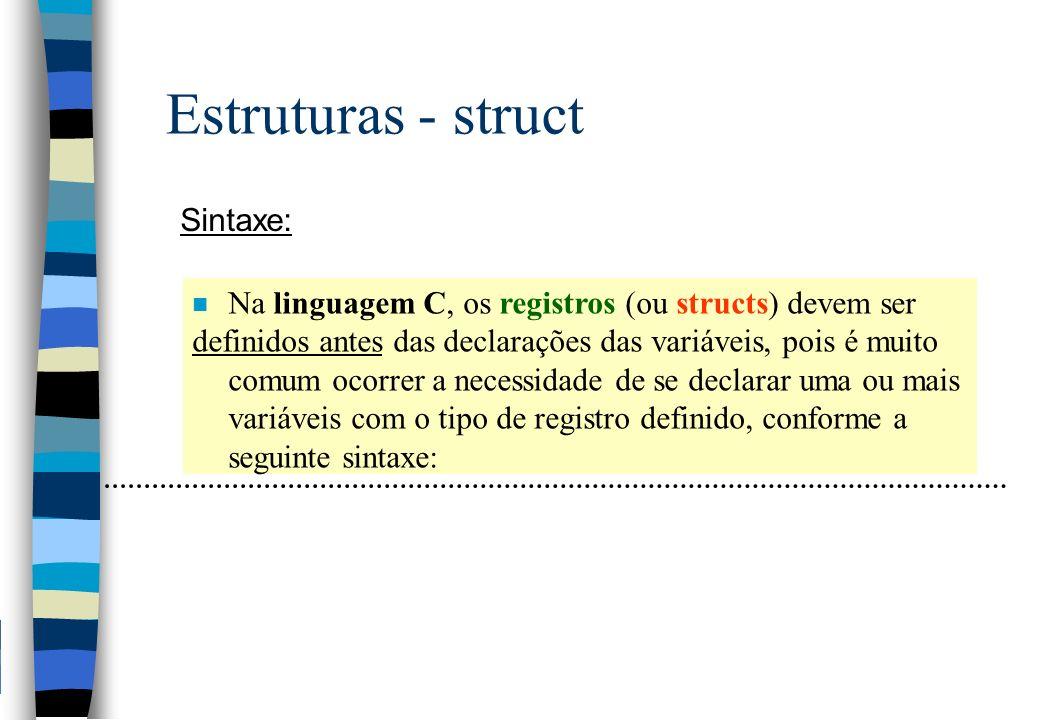 Estruturas - struct Sintaxe: n Na linguagem C, os registros (ou structs) devem ser definidos antes das declarações das variáveis, pois é muito comum o