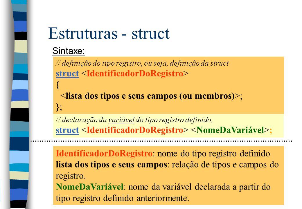 Estruturas - struct Sintaxe: // declaração da variável do tipo registro definido, struct ; IdentificadorDoRegistro: nome do tipo registro definido lis