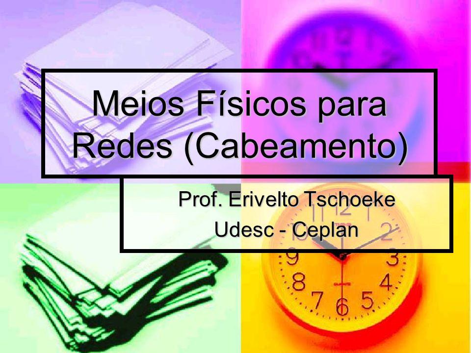 Meios Físicos para Redes (Cabeamento) Prof. Erivelto Tschoeke Udesc - Ceplan