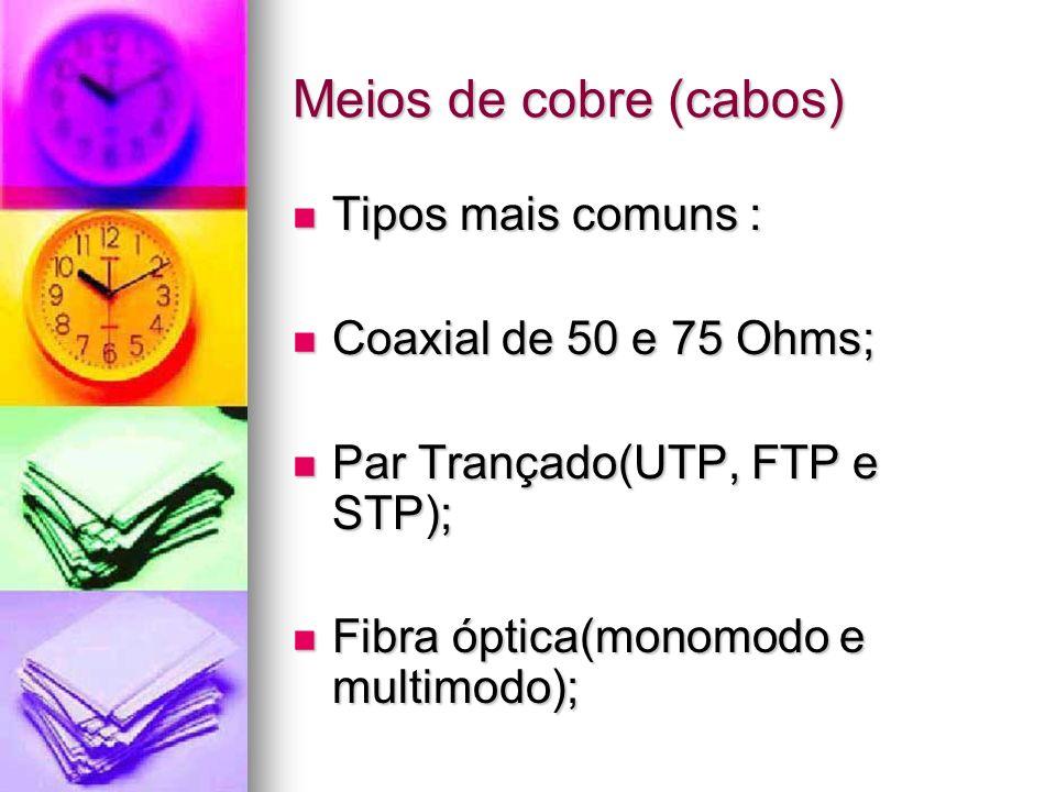 Meios de cobre (cabos) Tipos mais comuns : Tipos mais comuns : Coaxial de 50 e 75 Ohms; Coaxial de 50 e 75 Ohms; Par Trançado(UTP, FTP e STP); Par Tra