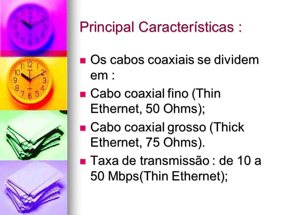 Principal Características : Os cabos coaxiais se dividem em : Os cabos coaxiais se dividem em : Cabo coaxial fino (Thin Ethernet, 50 Ohms); Cabo coaxi