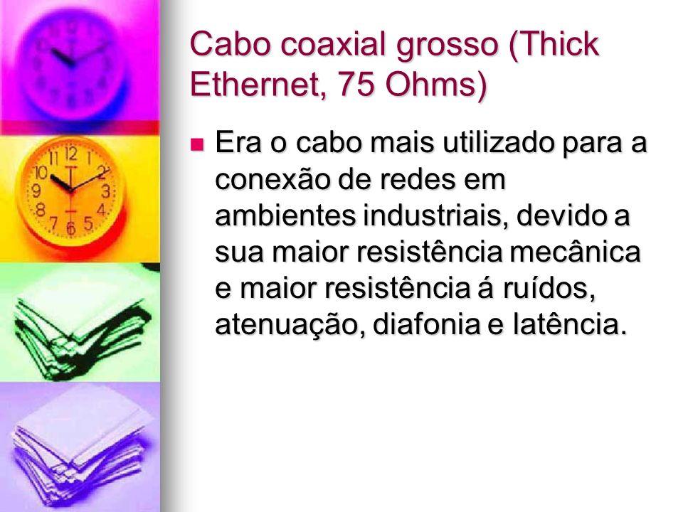 Cabo coaxial grosso (Thick Ethernet, 75 Ohms) Era o cabo mais utilizado para a conexão de redes em ambientes industriais, devido a sua maior resistênc