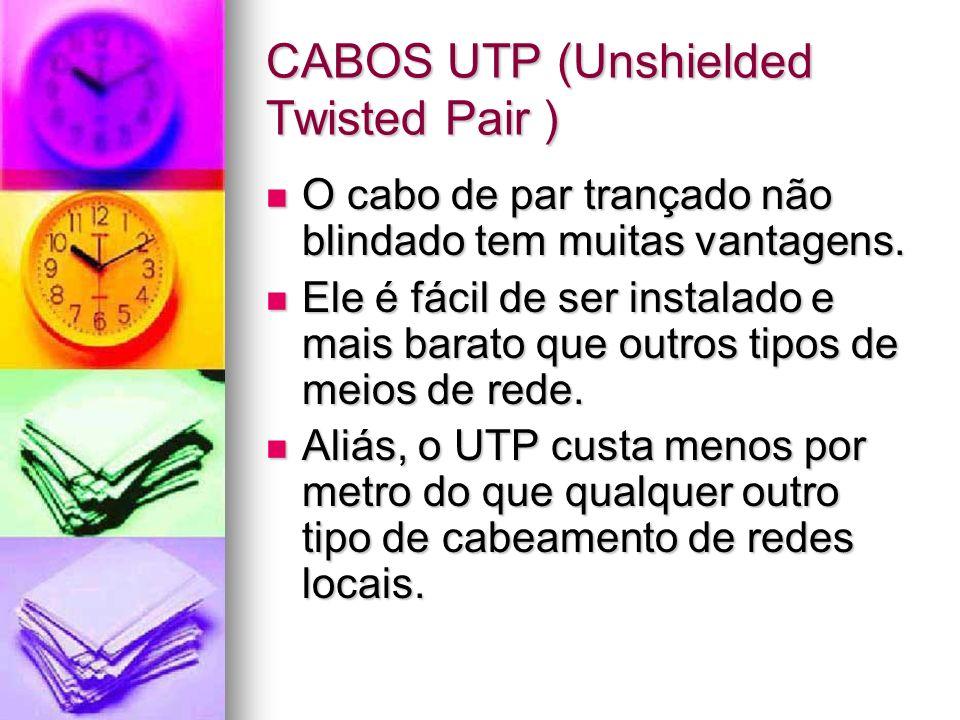 CABOS UTP (Unshielded Twisted Pair ) O cabo de par trançado não blindado tem muitas vantagens. O cabo de par trançado não blindado tem muitas vantagen