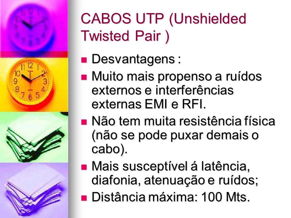 CABOS UTP (Unshielded Twisted Pair ) Desvantagens : Desvantagens : Muito mais propenso a ruídos externos e interferências externas EMI e RFI. Muito ma